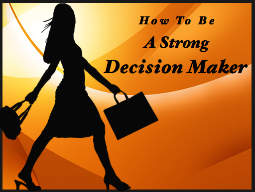 StrongDecisionMaker How To Be A Strong Decision Maker As The CEO Of Your Own Life