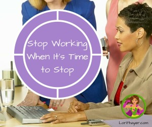 Stop Working When It's Time to Stop For Yourself And Your Family