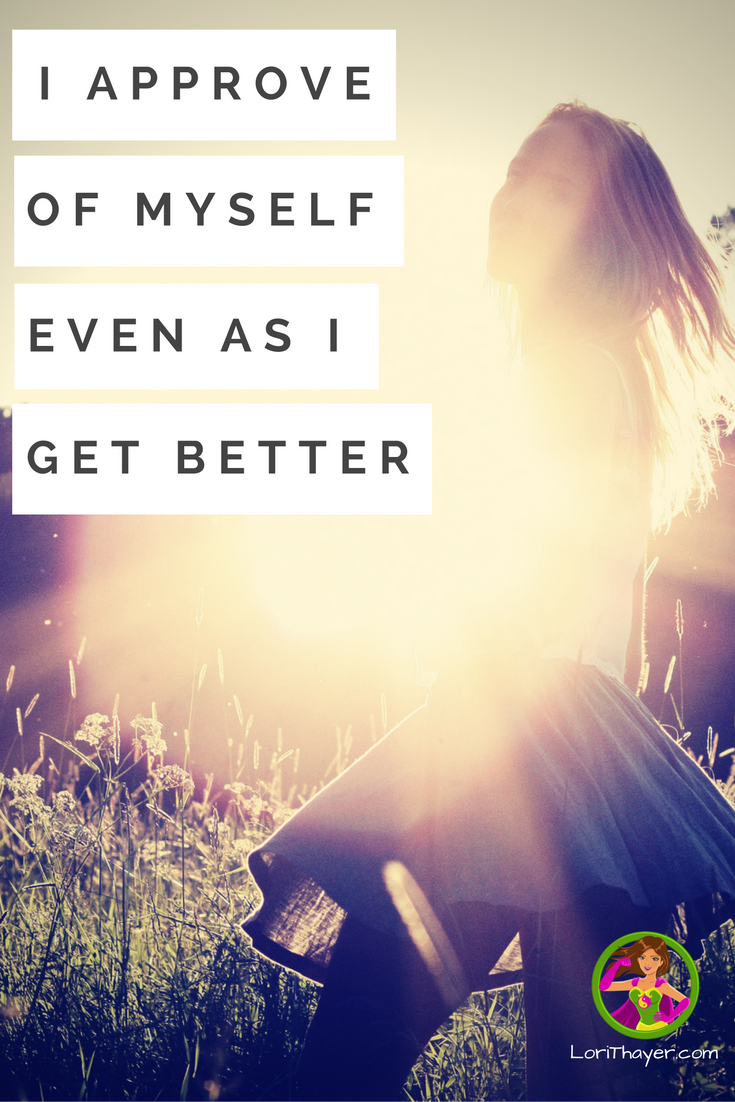 How To Truly Believe: I Approve Of Myself Even As I Get Better