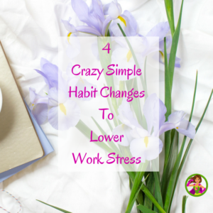 4 Crazy Simple Habit Changes To Lower Work Stress